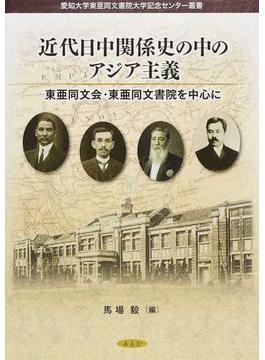 近代日中関係史の中のアジア主義 東亜同文会・東亜同文書院を中心に