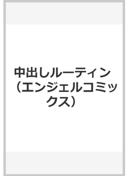 中出しルーティン (エンジェルコミックス)