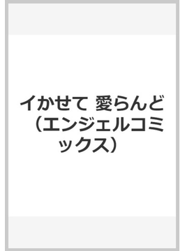 イかせて 愛らんど (エンジェルコミックス)