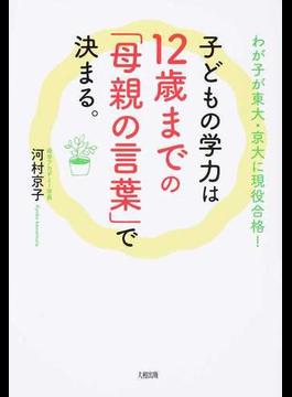 子どもの学力は12歳までの「母親の言葉」で決まる。 わが子が東大・京大に現役合格!