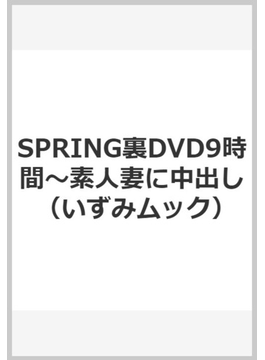 SPRING裏DVD9時間~素人妻に中出し