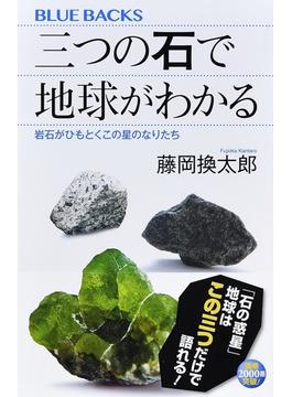 三つの石で地球がわかる 岩石がひもとくこの星のなりたち(ブルー・バックス)