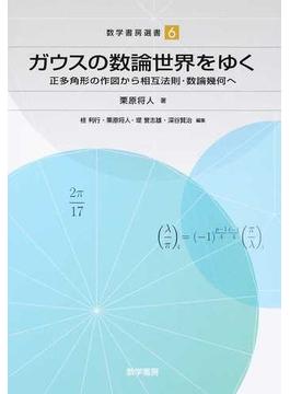 ガウスの数論世界をゆく 正多角形の作図から相互法則・数論幾何へ