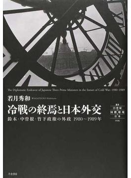 冷戦の終焉と日本外交 鈴木・中曽根・竹下政権の外政1980〜1989年