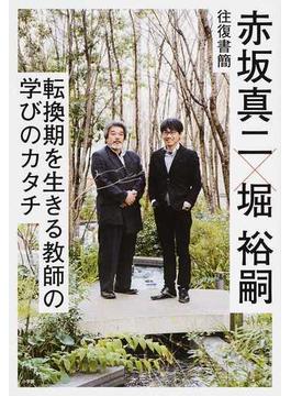 赤坂真二×堀裕嗣往復書簡 転換期を生きる教師の学びのカタチ