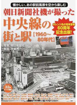 朝日新聞社機が撮った中央線の街と駅 1960〜80年代 懐かしい、あの駅前風景を空から楽しむ オレンジ色の電車登場60周年記念出版!