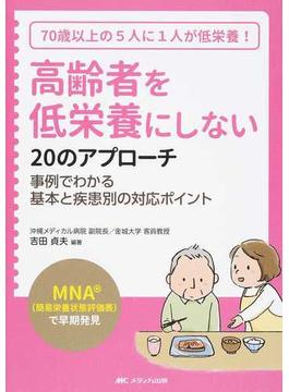 高齢者を低栄養にしない20のアプローチ 「MNA(簡易栄養状態評価表)」で早期発見 70歳以上の5人に1人が低栄養! 事例でわかる基本と疾患別の対応ポイント