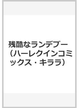 残酷なランデブー (ハーレクインコミックス★キララ)