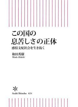 この国の息苦しさの正体 感情支配社会を生き抜く(朝日新書)