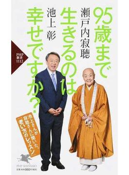 95歳まで生きるのは幸せですか? 池上さんが寂聴さんに聞いた、「老い方のレッスン」(PHP新書)