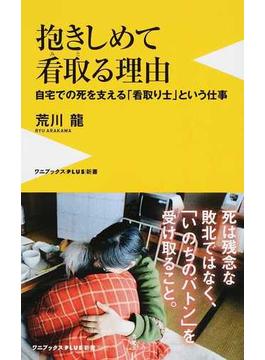 抱きしめて看取る理由 自宅での死を支える「看取り士」という仕事(ワニブックスPLUS新書)