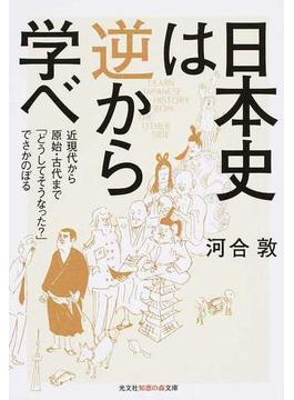 日本史は逆から学べ 近現代から原始・古代まで「どうしてそうなった?」でさかのぼる(知恵の森文庫)