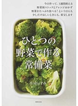 ひとつの野菜で作る常備菜 今日作って、1週間使える野菜別ストックとアレンジおかず 野菜をたっぷり食べる!という日にも少しだけほしいときにも、重宝します