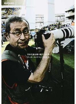 日本代表を撮り続けてきた男サッカーカメラマン六川則夫