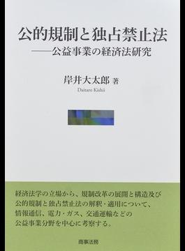 公的規制と独占禁止法 公益事業の経済法研究