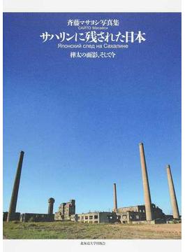 サハリンに残された日本 樺太の面影、そして今 斉藤マサヨシ写真集