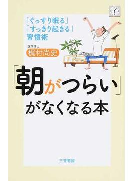 「朝がつらい」がなくなる本 「ぐっすり眠る」「すっきり起きる」習慣術