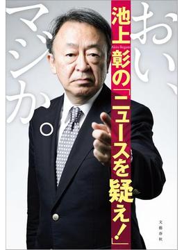 おい、マジか。 池上彰の「ニュースを疑え!」(文春e-book)