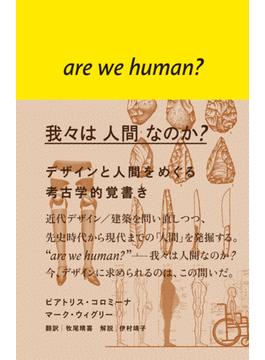 我々は人間なのか? デザインと人間をめぐる考古学的覚書き