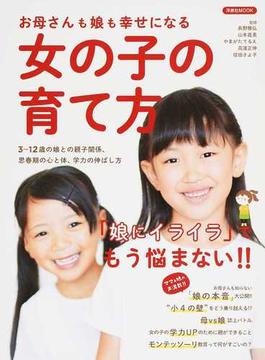 お母さんも娘も幸せになる女の子の育て方 「娘にイライラ」でもう悩まない!! 3〜12歳の娘との親子関係、思春期の心と体、学力の伸ばし方(洋泉社MOOK)