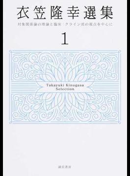 衣笠隆幸選集 1 対象関係論の理論と臨床:クライン派の視点を中心に