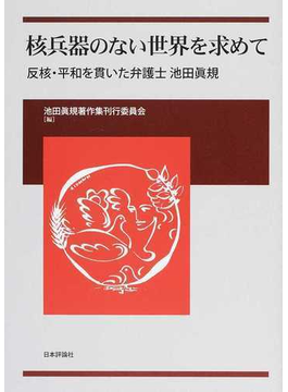 核兵器のない世界を求めて 反核・平和を貫いた弁護士池田眞規