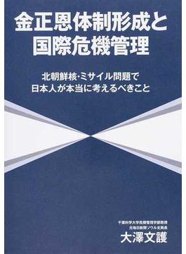 金正恩体制形成と国際危機管理 北朝鮮核・ミサイル問題で日本人が本当に考えるべきこと