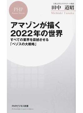 アマゾンが描く2022年の世界 すべての業界を震撼させる「ベゾスの大戦略」(PHPビジネス新書)
