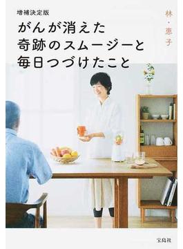 がんが消えた奇跡のスムージーと毎日つづけたこと 増補決定版(宝島SUGOI文庫)