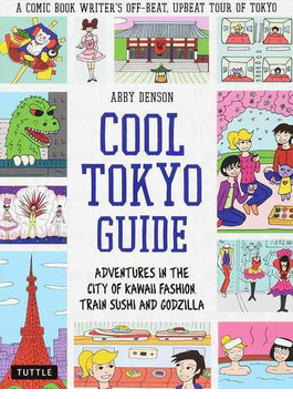 COOL TOKYO GUIDE ADVENTURES IN THE CITY OF KAWAII FASHION,TRAIN SUSHI AND GODZILLA