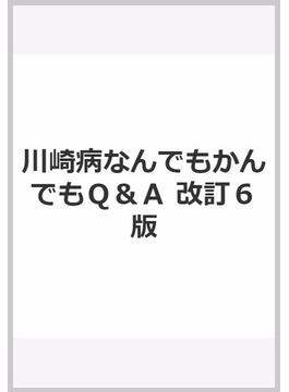 川崎病なんでもかんでもQ&A 改訂6版