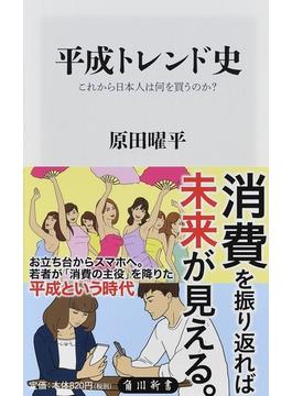 平成トレンド史 これから日本人は何を買うのか?(角川新書)