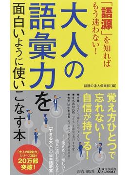 大人の語彙力を面白いように使いこなす本 「語源」を知ればもう迷わない!(青春新書PLAY BOOKS)