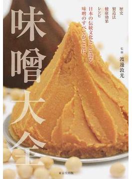 味噌大全 歴史 製造法 健康効果 レシピ 日本の伝統文化として誇る味噌のすべてがここに