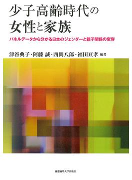 少子高齢時代の女性と家族 パネルデータから分かる日本のジェンダーと親子関係の変容