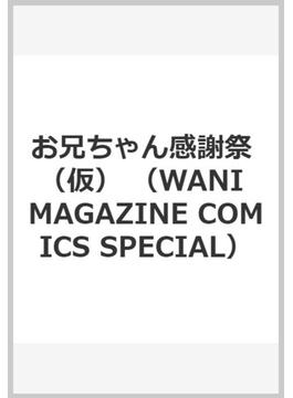 お兄ちゃん感謝祭 (WANI MAGAZINE COMICS SPECIAL)(WANIMAGAZINE COMICS SPECIAL)