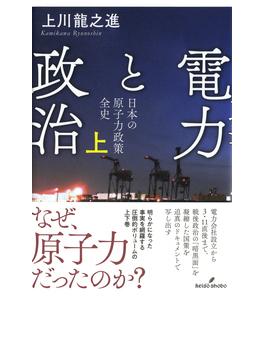 電力と政治 日本の原子力政策全史 上