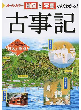 オールカラー地図と写真でよくわかる!古事記 豊富なビジュアルで知る「日本」の原点!