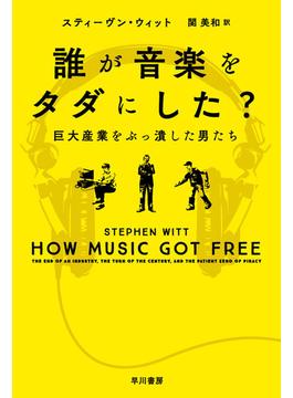 誰が音楽をタダにした? 巨大産業をぶっ潰した男たち(ハヤカワ文庫 NF)