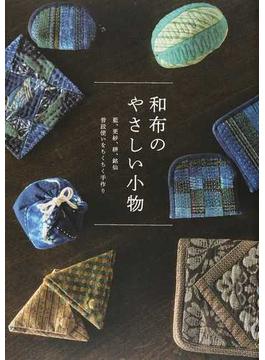 和布のやさしい小物 藍、更紗、絣、銘仙 普段使いをちくちく手作り