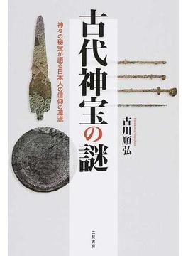 古代神宝の謎 神々の秘宝が語る日本人の信仰の源流