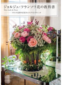 ジョルジュ・フランソワ花の教科書 Mon étude de fleurs−フランス花界の巨匠のエスプリとテクニック