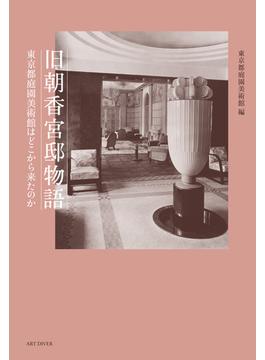 旧朝香宮邸物語 東京都庭園美術館はどこから来たのか