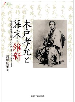 木戸孝允と幕末・維新 急進的集権化と「開化」の時代1833〜1877