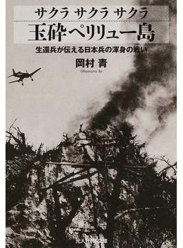 サクラサクラサクラ玉砕ペリリュー島 生還兵が伝える日本兵の渾身の戦い(光人社NF文庫)