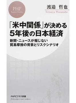「米中関係」が決める5年後の日本経済 新聞・ニュースが報じない貿易摩擦の背景とリスクシナリオ(PHPビジネス新書)