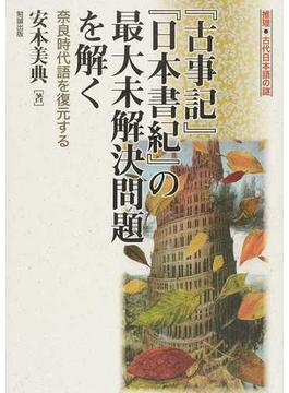 『古事記』『日本書紀』の最大未解決問題を解く 奈良時代語を復元する