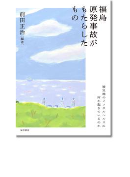 福島原発事故がもたらしたもの 被災地のメンタルヘルスに何が起きているのか