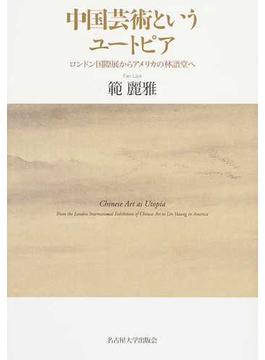中国芸術というユートピア ロンドン国際展からアメリカの林語堂へ