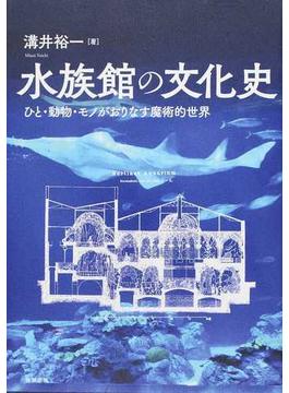 水族館の文化史 ひと・動物・モノがおりなす魔術的世界